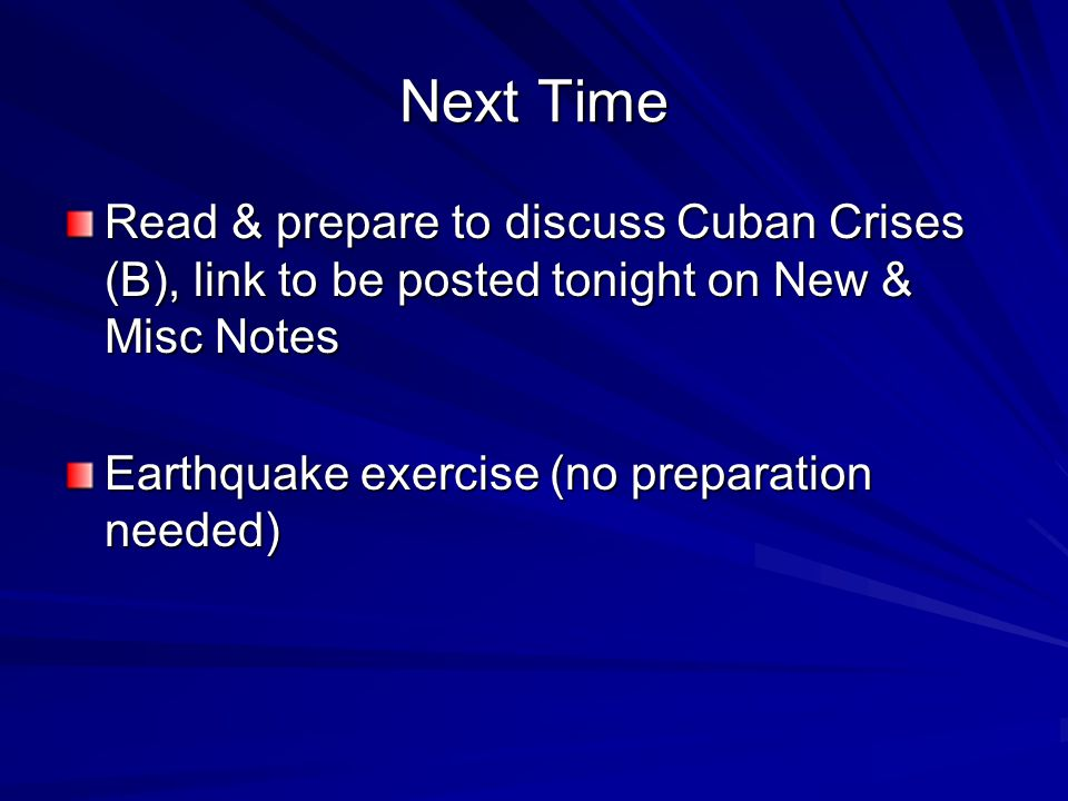 Next Time Read & prepare to discuss Cuban Crises (B), link to be posted tonight on New & Misc Notes Earthquake exercise (no preparation needed)