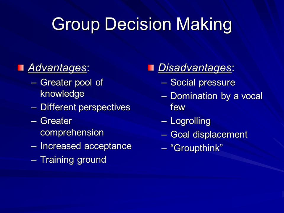 Group Decision Making Advantages: –Greater pool of knowledge –Different perspectives –Greater comprehension –Increased acceptance –Training ground Disadvantages: –Social pressure –Domination by a vocal few –Logrolling –Goal displacement – Groupthink
