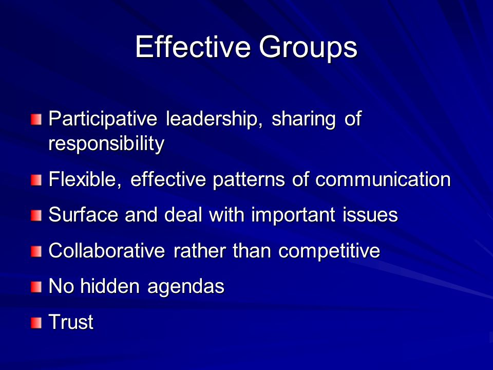 Effective Groups Participative leadership, sharing of responsibility Flexible, effective patterns of communication Surface and deal with important issues Collaborative rather than competitive No hidden agendas Trust