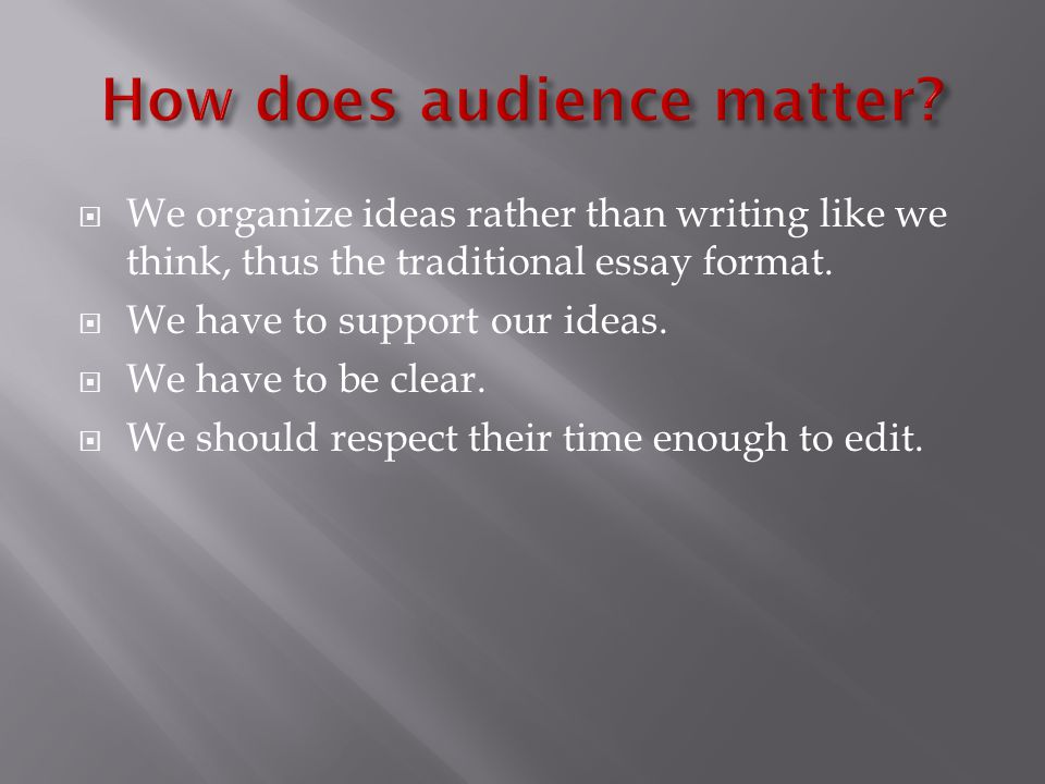  We organize ideas rather than writing like we think, thus the traditional essay format.