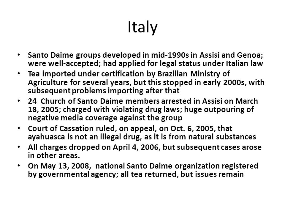 Italy Santo Daime groups developed in mid-1990s in Assisi and Genoa; were well-accepted; had applied for legal status under Italian law Tea imported under certification by Brazilian Ministry of Agriculture for several years, but this stopped in early 2000s, with subsequent problems importing after that 24 Church of Santo Daime members arrested in Assisi on March 18, 2005; charged with violating drug laws; huge outpouring of negative media coverage against the group Court of Cassation ruled, on appeal, on Oct.