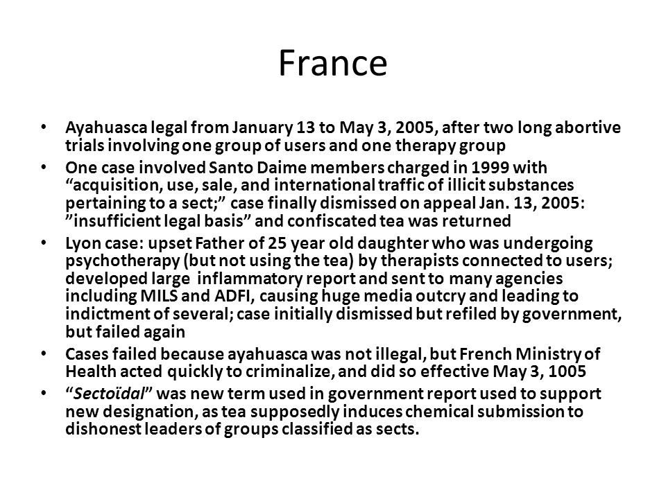 France Ayahuasca legal from January 13 to May 3, 2005, after two long abortive trials involving one group of users and one therapy group One case involved Santo Daime members charged in 1999 with acquisition, use, sale, and international traffic of illicit substances pertaining to a sect; case finally dismissed on appeal Jan.