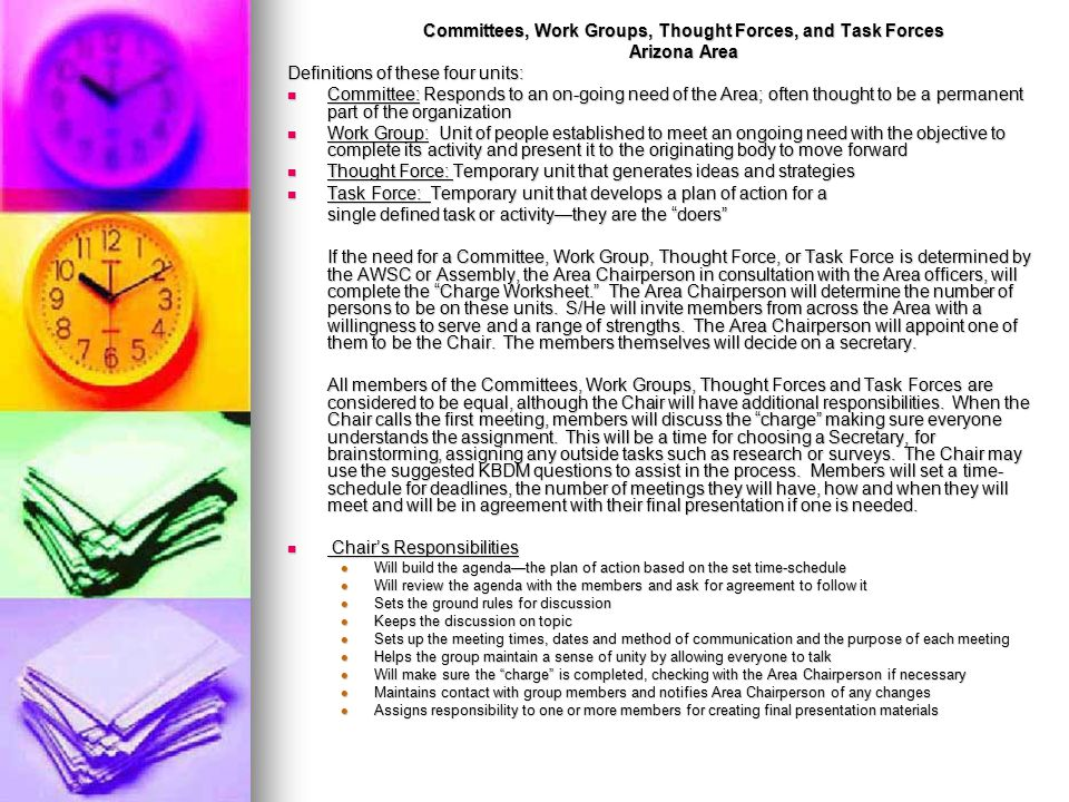 Committees, Work Groups, Thought Forces, and Task Forces Arizona Area Definitions of these four units: Committee: Responds to an on-going need of the Area; often thought to be a permanent part of the organization Committee: Responds to an on-going need of the Area; often thought to be a permanent part of the organization Work Group: Unit of people established to meet an ongoing need with the objective to complete its activity and present it to the originating body to move forward Work Group: Unit of people established to meet an ongoing need with the objective to complete its activity and present it to the originating body to move forward Thought Force: Temporary unit that generates ideas and strategies Thought Force: Temporary unit that generates ideas and strategies Task Force: Temporary unit that develops a plan of action for a Task Force: Temporary unit that develops a plan of action for a single defined task or activity—they are the doers If the need for a Committee, Work Group, Thought Force, or Task Force is determined by the AWSC or Assembly, the Area Chairperson in consultation with the Area officers, will complete the Charge Worksheet. The Area Chairperson will determine the number of persons to be on these units.