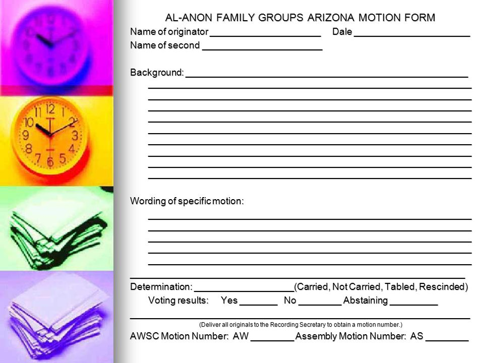 AL-ANON FAMILY GROUPS ARIZONA MOTION FORM Name of originator _____________________ Dale ______________________ Name of second _______________________ Background: ______________________________________________________ ______________________________________________________________ ______________________________________________________________ ______________________________________________________________ ______________________________________________________________ ______________________________________________________________ ______________________________________________________________ ______________________________________________________________ ______________________________________________________________ ______________________________________________________________ Wording of specific motion: ______________________________________________________________ ______________________________________________________________ ______________________________________________________________ ______________________________________________________________ ______________________________________________________________ ________________________________________________________________ Determination: ___________________(Carried, Not Carried, Tabled, Rescinded) Voting results: Yes _______ No ________ Abstaining _________ _________________________________________________________________ (Deliver all originals to the Recording Secretary to obtain a motion number.) AWSC Motion Number: AW ________ Assembly Motion Number: AS ________