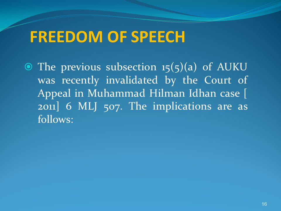FREEDOM OF SPEECH  The previous subsection 15(5)(a) of AUKU was recently invalidated by the Court of Appeal in Muhammad Hilman Idhan case [ 2011] 6 M