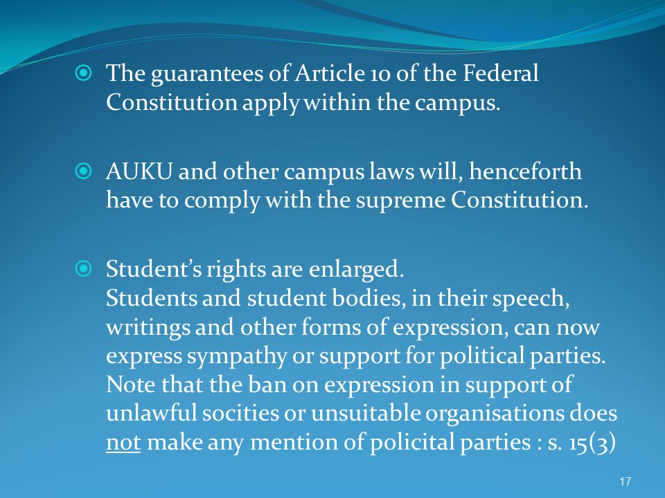  The guarantees of Article 10 of the Federal Constitution apply within the campus.  AUKU and other campus laws will, henceforth have to comply with