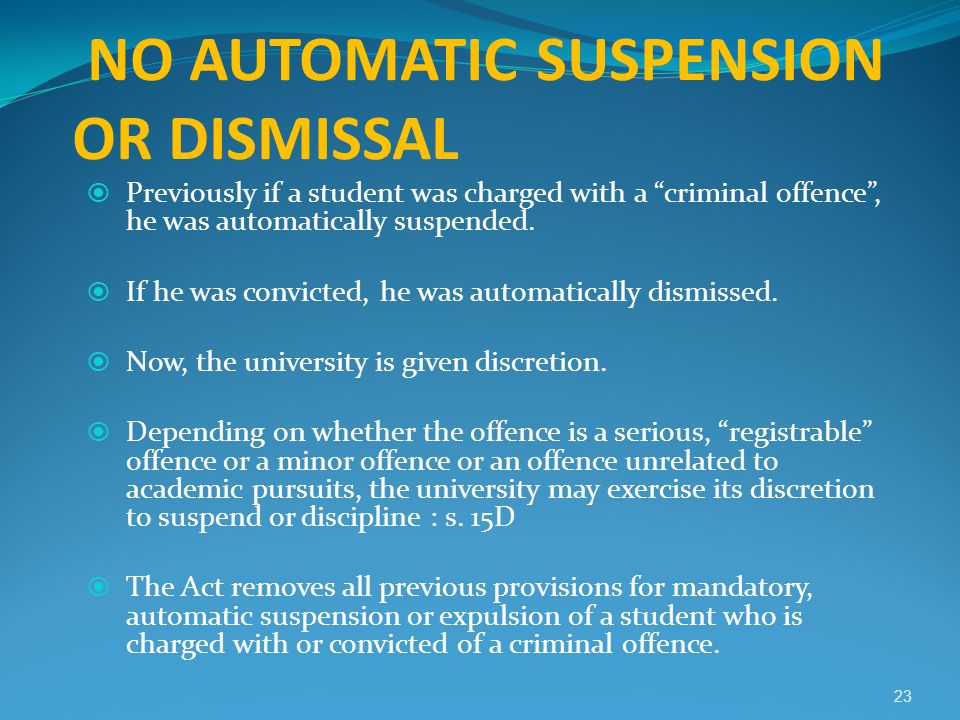 "NO AUTOMATIC SUSPENSION OR DISMISSAL  Previously if a student was charged with a ""criminal offence"", he was automatically suspended.  If he was conv"