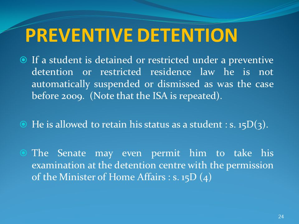 PREVENTIVE DETENTION  If a student is detained or restricted under a preventive detention or restricted residence law he is not automatically suspend