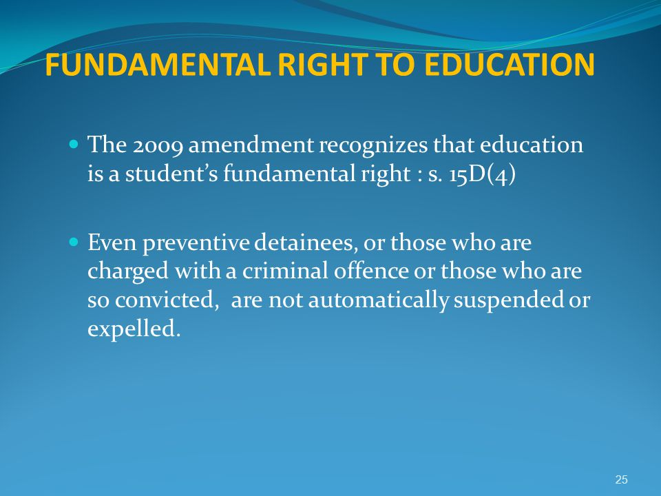 FUNDAMENTAL RIGHT TO EDUCATION The 2009 amendment recognizes that education is a student's fundamental right : s. 15D(4) Even preventive detainees, or