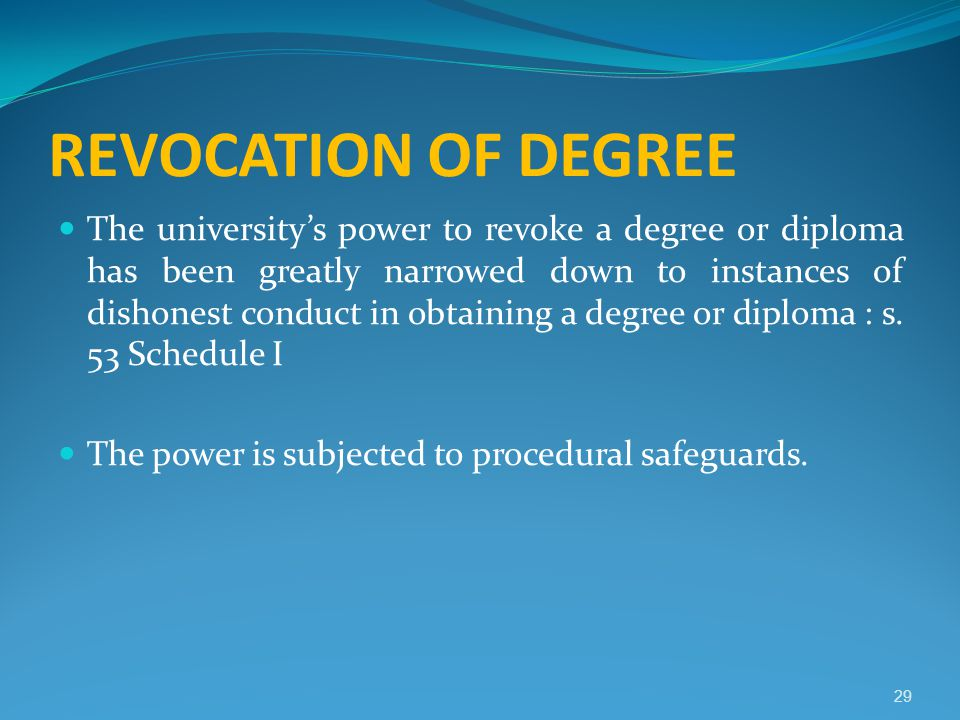 REVOCATION OF DEGREE The university's power to revoke a degree or diploma has been greatly narrowed down to instances of dishonest conduct in obtainin