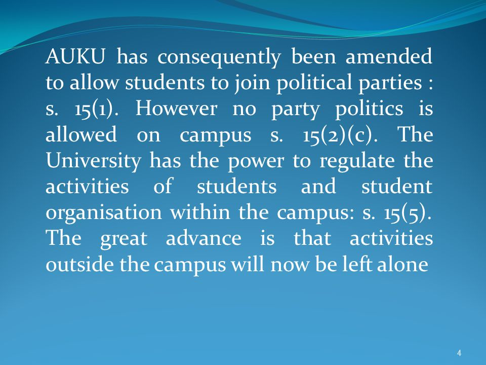 AUKU has consequently been amended to allow students to join political parties : s. 15(1). However no party politics is allowed on campus s. 15(2)(c).