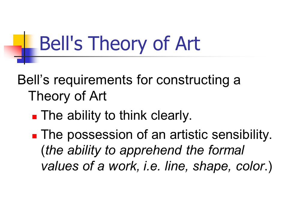 Bell's Theory of Art Bell's requirements for constructing a Theory of Art The ability to think clearly. The possession of an artistic sensibility. (th