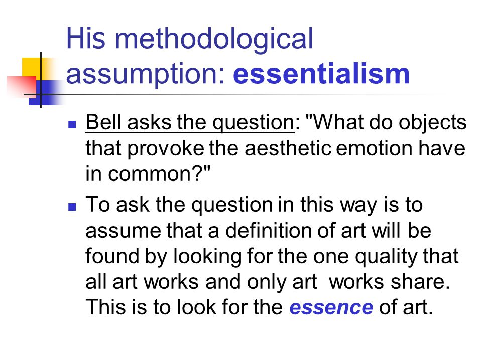 Important Note: The point of these criticisms is not just to shoot down Bell s theory but to begin to understand the kinds of issues we need to consider and the kinds of discussions we can expect in the philosophy of art.