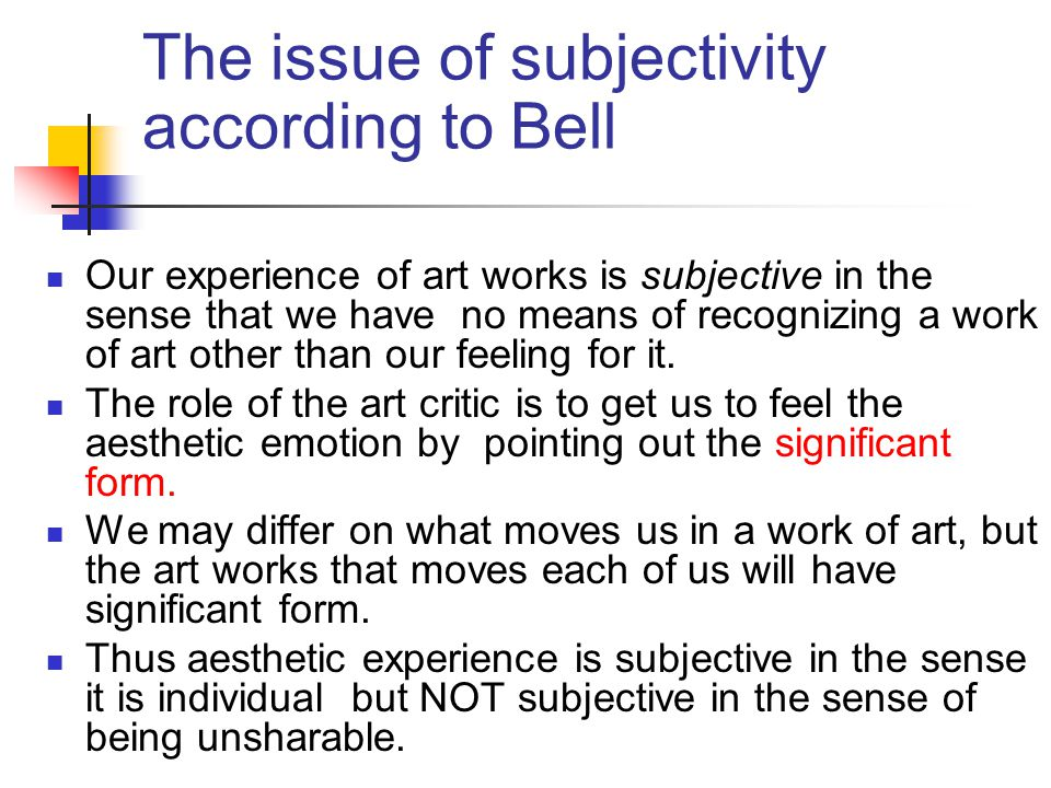 The issue of subjectivity according to Bell Our experience of art works is subjective in the sense that we have no means of recognizing a work of art