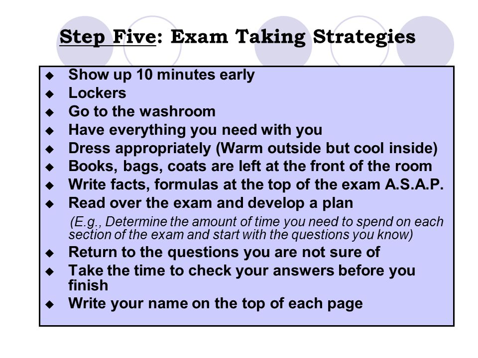 Step Five: Exam Taking Strategies  Show up 10 minutes early  Lockers  Go to the washroom  Have everything you need with you  Dress appropriately