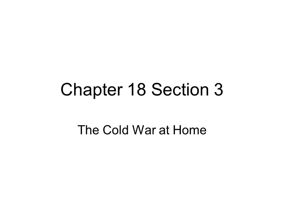 Chapter 18 Section 3 The Cold War at Home