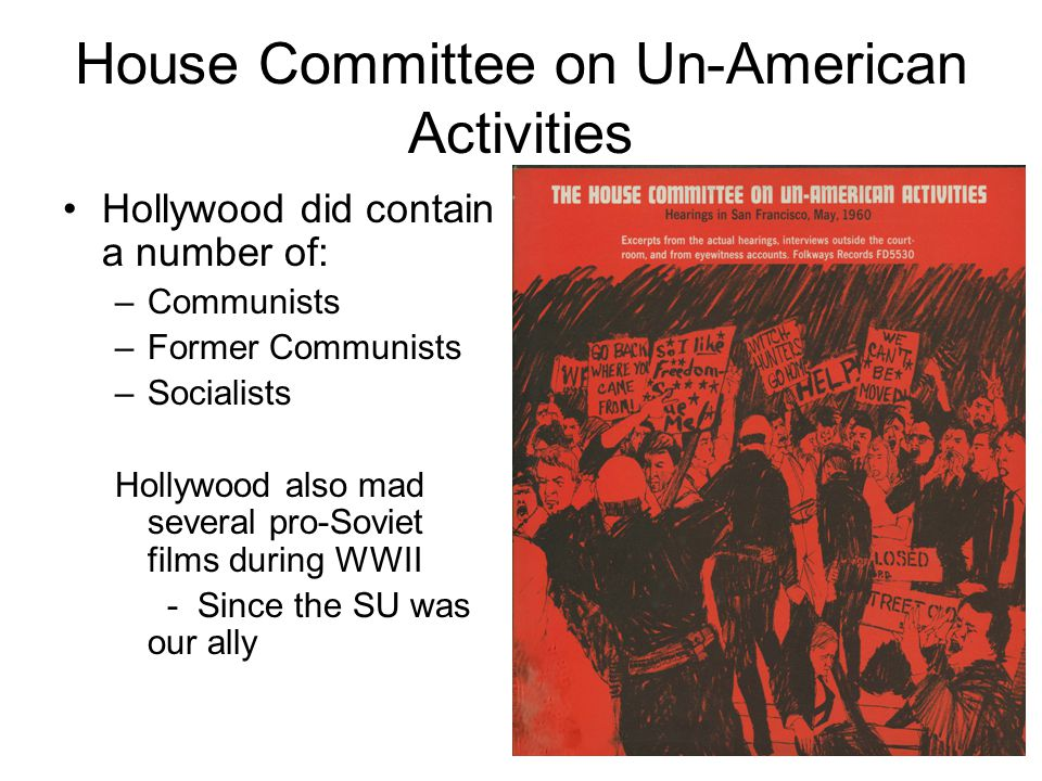 House Committee on Un-American Activities Hollywood did contain a number of: –Communists –Former Communists –Socialists Hollywood also mad several pro