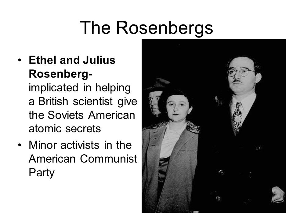 The Rosenbergs Ethel and Julius Rosenberg- implicated in helping a British scientist give the Soviets American atomic secrets Minor activists in the A