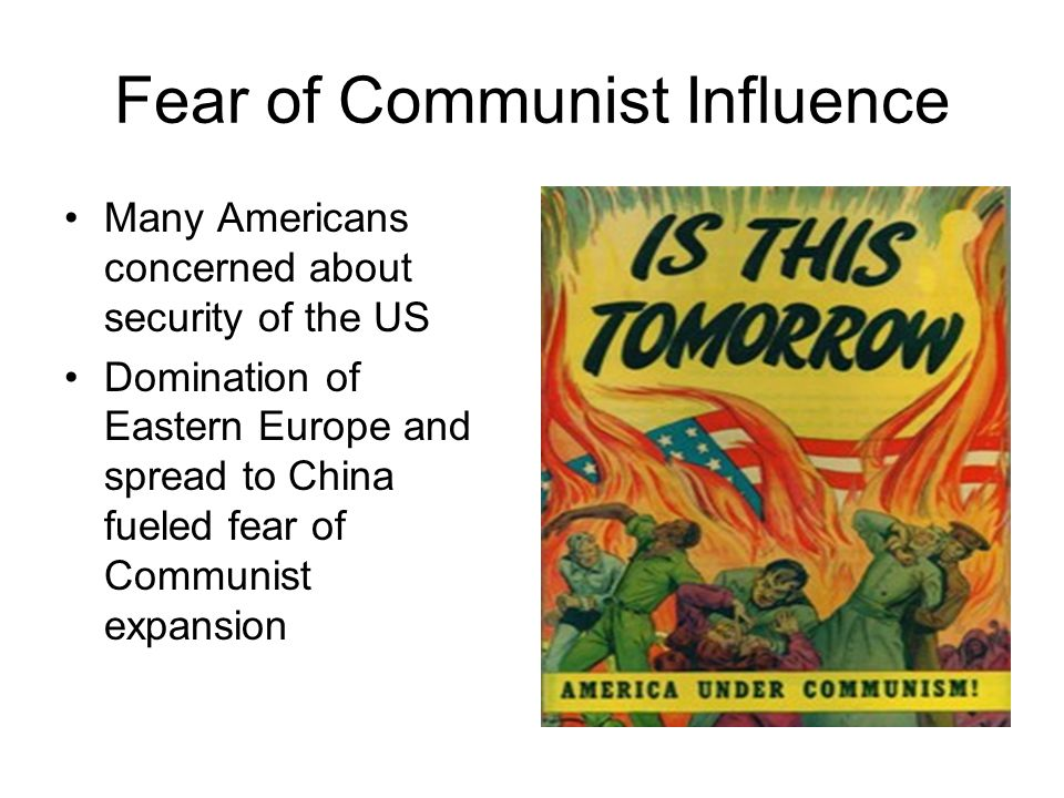 Fear of Communist Influence Many Americans concerned about security of the US Domination of Eastern Europe and spread to China fueled fear of Communis