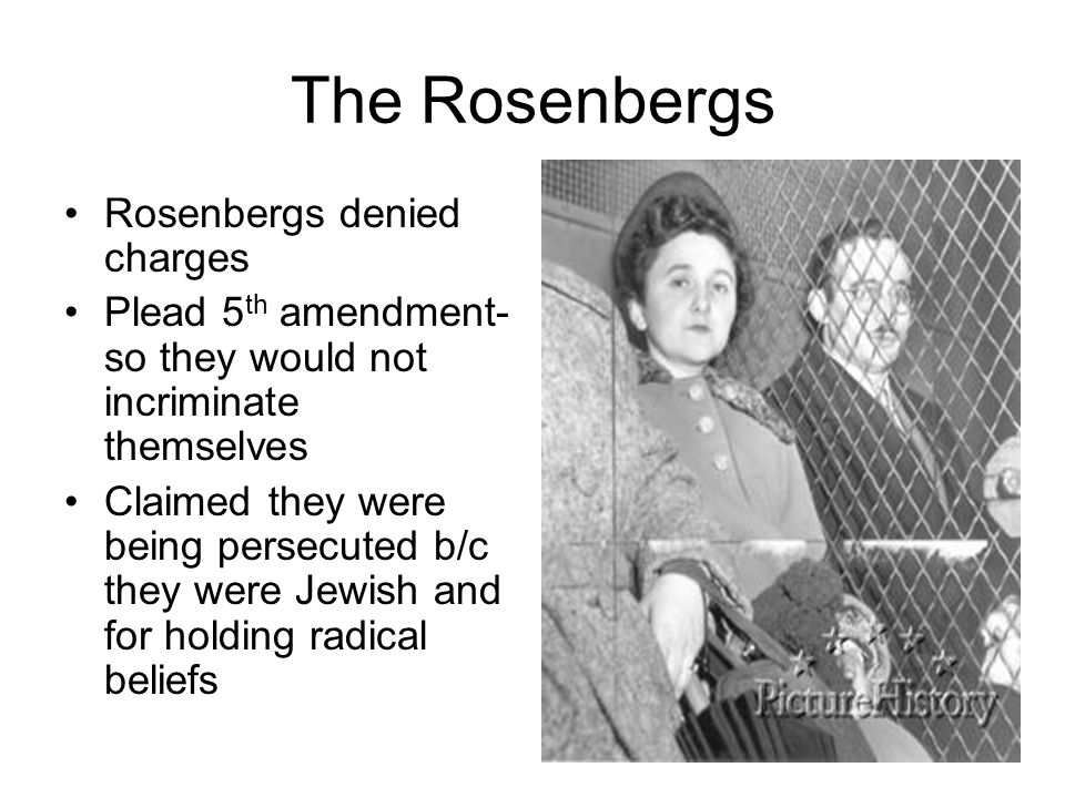 The Rosenbergs Rosenbergs denied charges Plead 5 th amendment- so they would not incriminate themselves Claimed they were being persecuted b/c they we