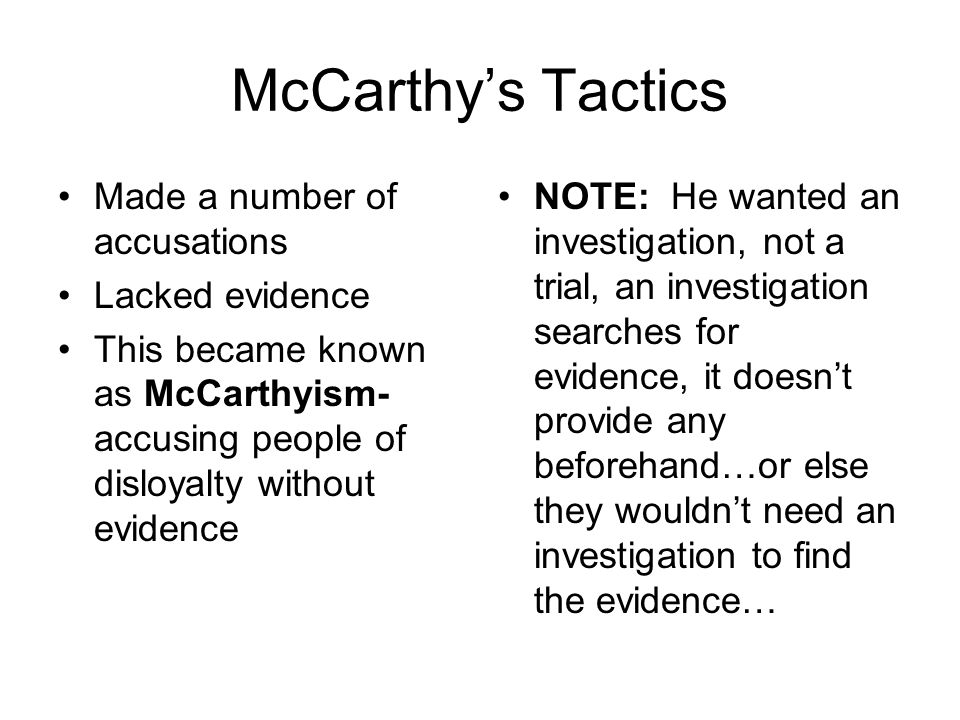McCarthy's Tactics Made a number of accusations Lacked evidence This became known as McCarthyism- accusing people of disloyalty without evidence NOTE: