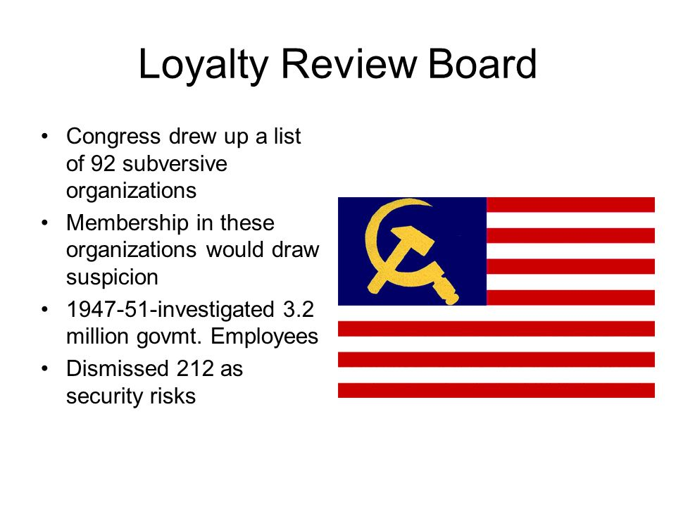 Loyalty Review Board Congress drew up a list of 92 subversive organizations Membership in these organizations would draw suspicion 1947-51-investigate