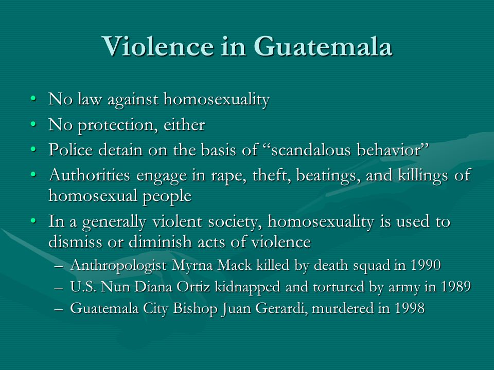 Violence in Guatemala No law against homosexualityNo law against homosexuality No protection, eitherNo protection, either Police detain on the basis of scandalous behavior Police detain on the basis of scandalous behavior Authorities engage in rape, theft, beatings, and killings of homosexual peopleAuthorities engage in rape, theft, beatings, and killings of homosexual people In a generally violent society, homosexuality is used to dismiss or diminish acts of violenceIn a generally violent society, homosexuality is used to dismiss or diminish acts of violence –Anthropologist Myrna Mack killed by death squad in 1990 –U.S.