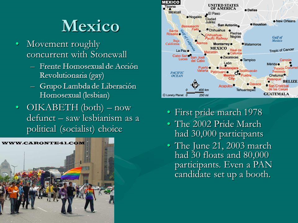 Mexico Movement roughly concurrent with StonewallMovement roughly concurrent with Stonewall –Frente Homosexual de Acción Revolutionaria (gay) –Grupo Lambda de Liberación Homosexual (lesbian) OIKABETH (both) – now defunct – saw lesbianism as a political (socialist) choiceOIKABETH (both) – now defunct – saw lesbianism as a political (socialist) choice First pride march 1978First pride march 1978 The 2002 Pride March had 30,000 participantsThe 2002 Pride March had 30,000 participants The June 21, 2003 march had 30 floats and 80,000 participants.