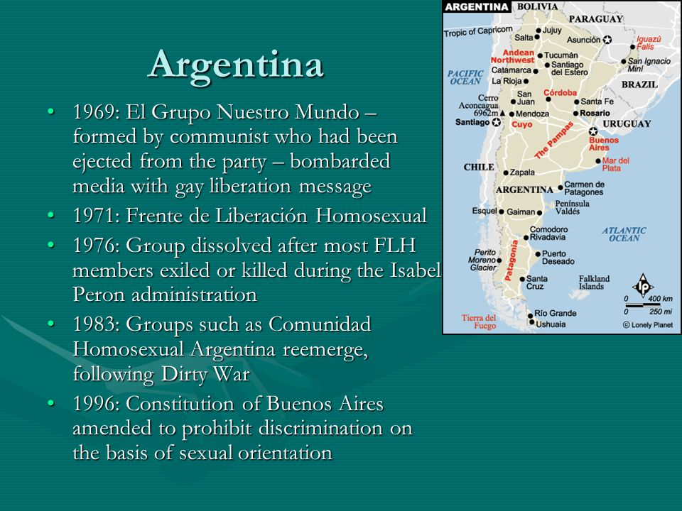 Argentina 1969: El Grupo Nuestro Mundo – formed by communist who had been ejected from the party – bombarded media with gay liberation message1969: El Grupo Nuestro Mundo – formed by communist who had been ejected from the party – bombarded media with gay liberation message 1971: Frente de Liberación Homosexual1971: Frente de Liberación Homosexual 1976: Group dissolved after most FLH members exiled or killed during the Isabel Peron administration1976: Group dissolved after most FLH members exiled or killed during the Isabel Peron administration 1983: Groups such as Comunidad Homosexual Argentina reemerge, following Dirty War1983: Groups such as Comunidad Homosexual Argentina reemerge, following Dirty War 1996: Constitution of Buenos Aires amended to prohibit discrimination on the basis of sexual orientation1996: Constitution of Buenos Aires amended to prohibit discrimination on the basis of sexual orientation