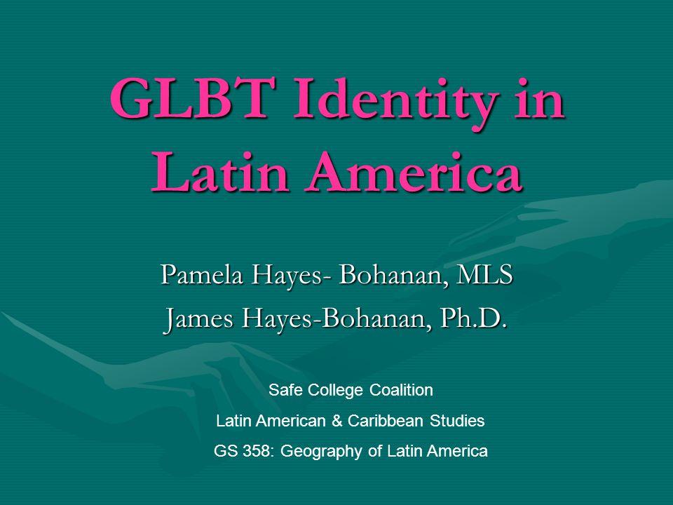 GLBT Identity in Latin America Pamela Hayes- Bohanan, MLS James Hayes-Bohanan, Ph.D.