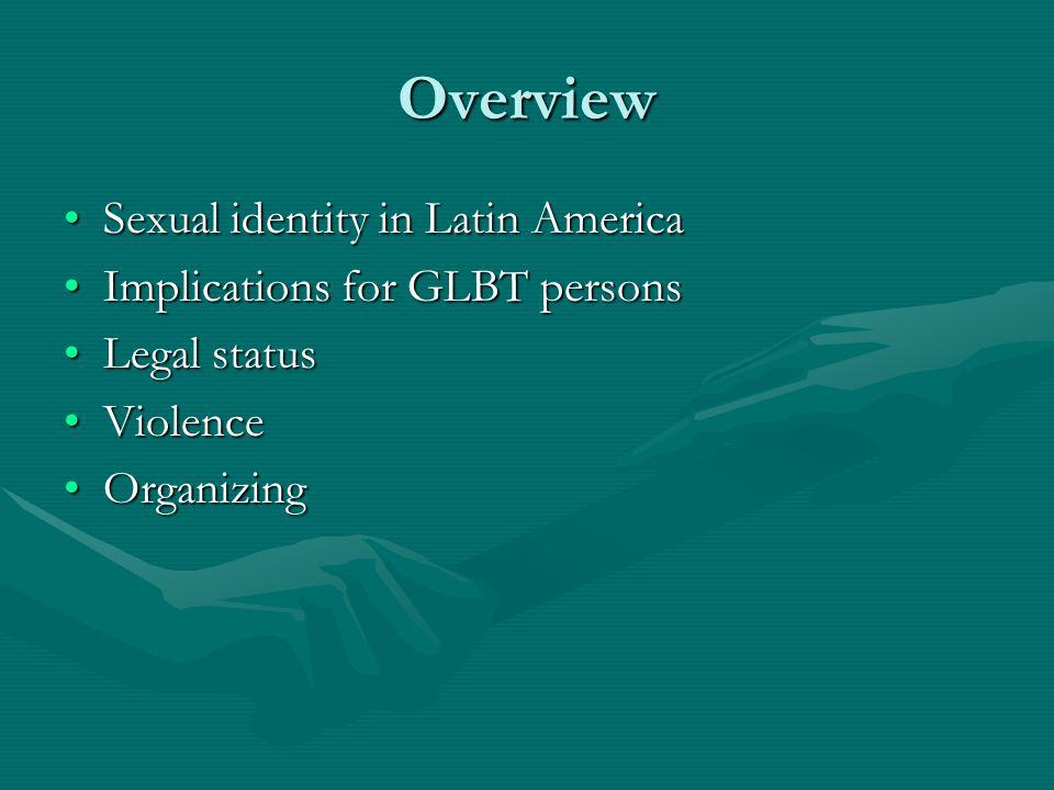 Overview Sexual identity in Latin AmericaSexual identity in Latin America Implications for GLBT personsImplications for GLBT persons Legal statusLegal status ViolenceViolence OrganizingOrganizing