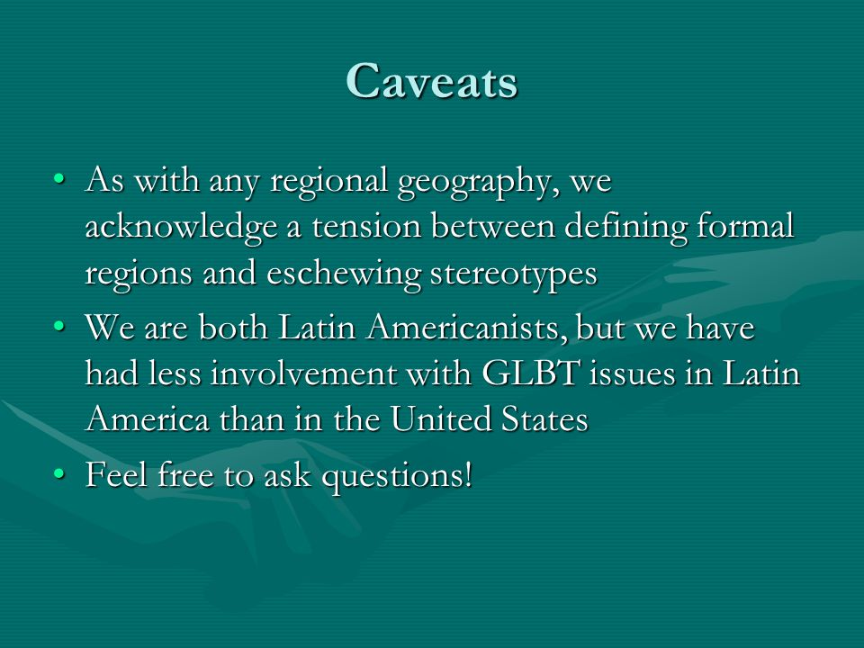 Caveats As with any regional geography, we acknowledge a tension between defining formal regions and eschewing stereotypesAs with any regional geography, we acknowledge a tension between defining formal regions and eschewing stereotypes We are both Latin Americanists, but we have had less involvement with GLBT issues in Latin America than in the United StatesWe are both Latin Americanists, but we have had less involvement with GLBT issues in Latin America than in the United States Feel free to ask questions!Feel free to ask questions!