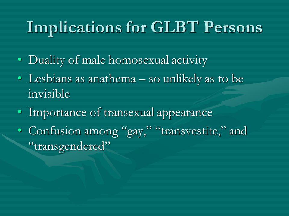 Implications for GLBT Persons Duality of male homosexual activityDuality of male homosexual activity Lesbians as anathema – so unlikely as to be invisibleLesbians as anathema – so unlikely as to be invisible Importance of transexual appearanceImportance of transexual appearance Confusion among gay, transvestite, and transgendered Confusion among gay, transvestite, and transgendered