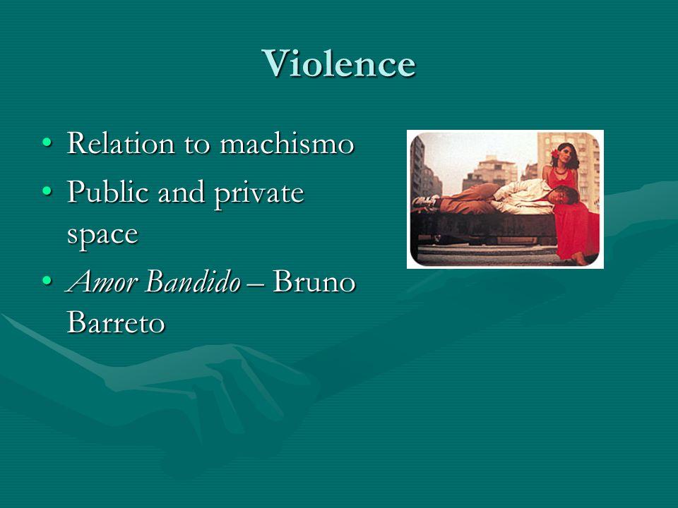 Violence Relation to machismoRelation to machismo Public and private spacePublic and private space Amor Bandido – Bruno BarretoAmor Bandido – Bruno Barreto