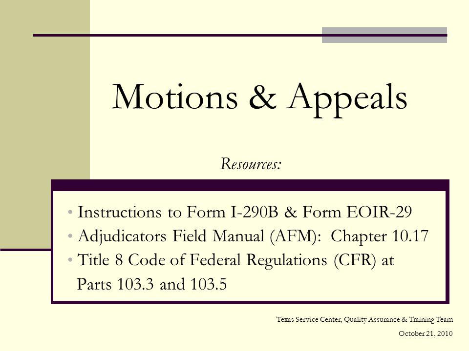 Motions & Appeals Resources: Instructions to Form I-290B & Form EOIR-29 Adjudicators Field Manual (AFM): Chapter 10.17 Title 8 Code of Federal Regulat