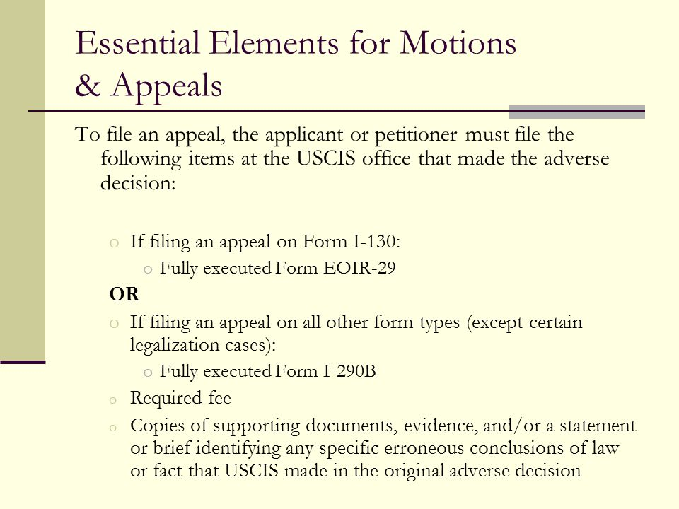 Essential Elements for Motions & Appeals To file an appeal, the applicant or petitioner must file the following items at the USCIS office that made th