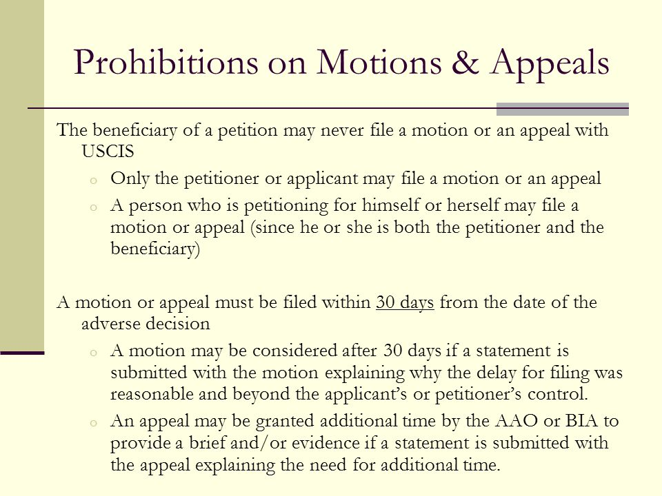 Prohibitions on Motions & Appeals The beneficiary of a petition may never file a motion or an appeal with USCIS o Only the petitioner or applicant may