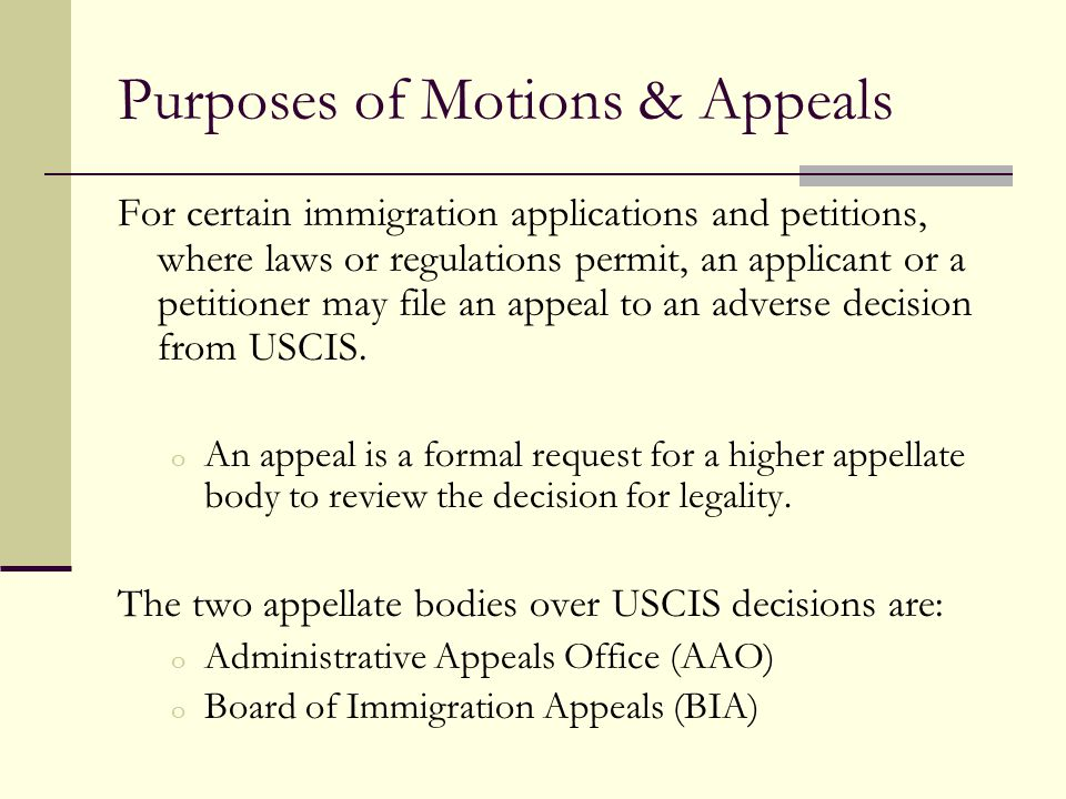 Purposes of Motions & Appeals For certain immigration applications and petitions, where laws or regulations permit, an applicant or a petitioner may f