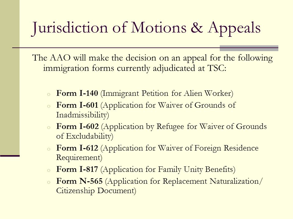 Jurisdiction of Motions & Appeals The AAO will make the decision on an appeal for the following immigration forms currently adjudicated at TSC: o Form