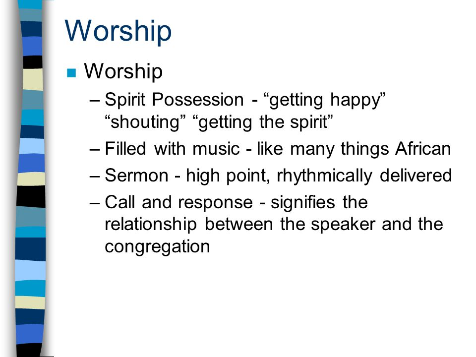 Worship n Worship –Spirit Possession - getting happy shouting getting the spirit –Filled with music - like many things African –Sermon - high point, rhythmically delivered –Call and response - signifies the relationship between the speaker and the congregation