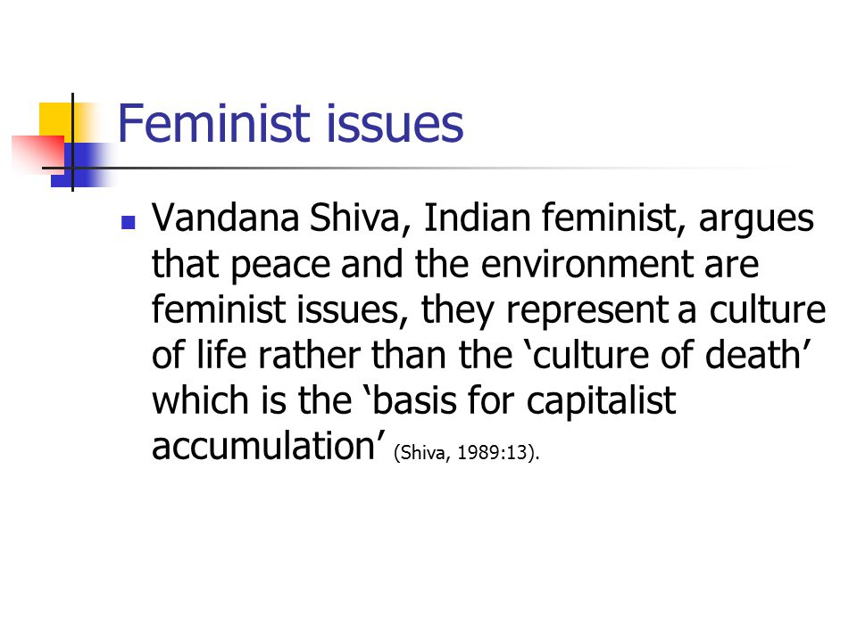 Feminist issues Vandana Shiva, Indian feminist, argues that peace and the environment are feminist issues, they represent a culture of life rather than the 'culture of death' which is the 'basis for capitalist accumulation' (Shiva, 1989:13).