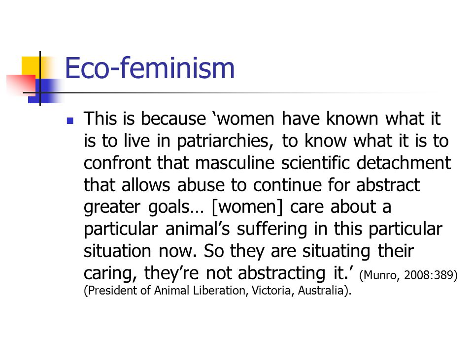 Eco-feminism This is because 'women have known what it is to live in patriarchies, to know what it is to confront that masculine scientific detachment that allows abuse to continue for abstract greater goals… [women] care about a particular animal's suffering in this particular situation now.