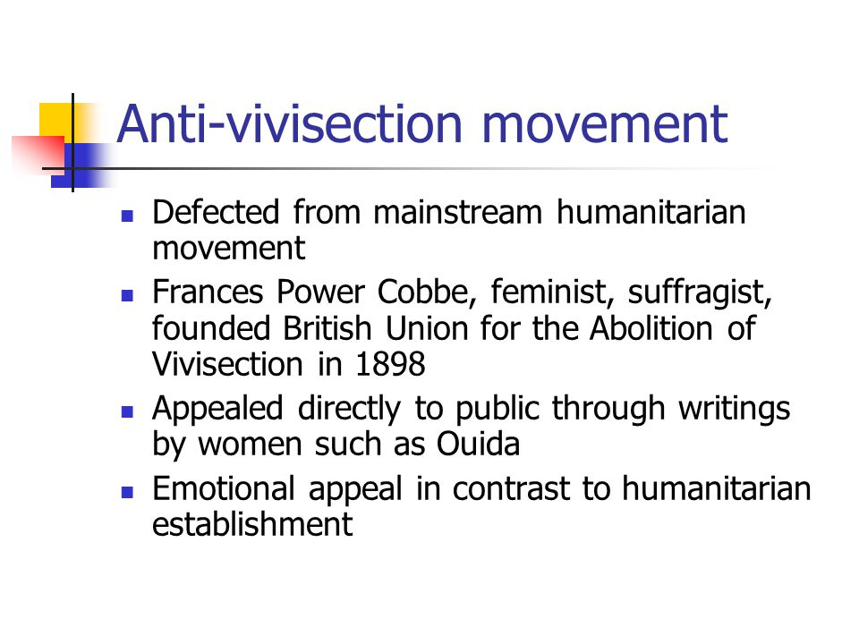 Anti-vivisection movement Defected from mainstream humanitarian movement Frances Power Cobbe, feminist, suffragist, founded British Union for the Abolition of Vivisection in 1898 Appealed directly to public through writings by women such as Ouida Emotional appeal in contrast to humanitarian establishment