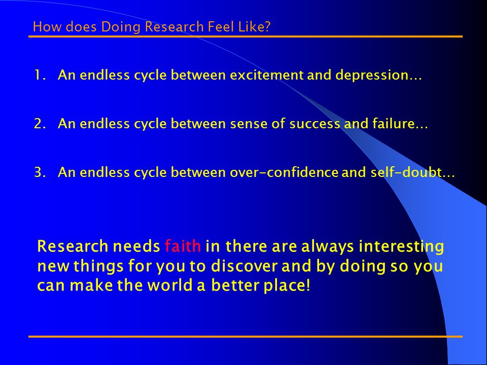 1.An endless cycle between excitement and depression… 2.An endless cycle between sense of success and failure… 3.An endless cycle between over-confidence and self-doubt… How does Doing Research Feel Like.