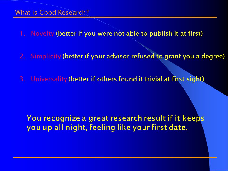 1.Novelty (better if you were not able to publish it at first) 2.Simplicity (better if your advisor refused to grant you a degree) 3.Universality (better if others found it trivial at first sight) What is Good Research.