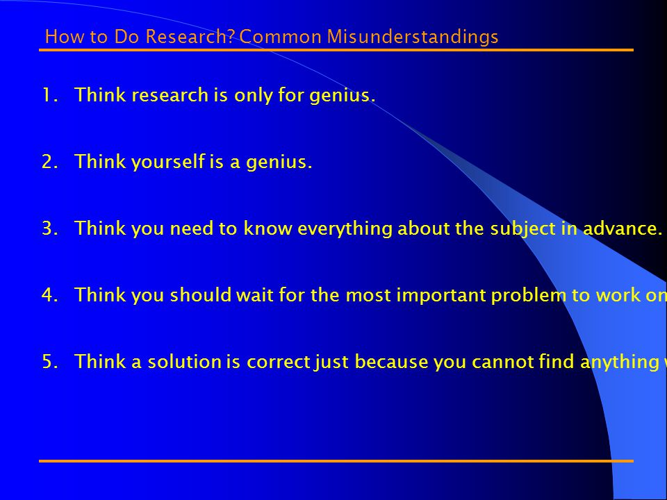 1.Think research is only for genius. 2.Think yourself is a genius.