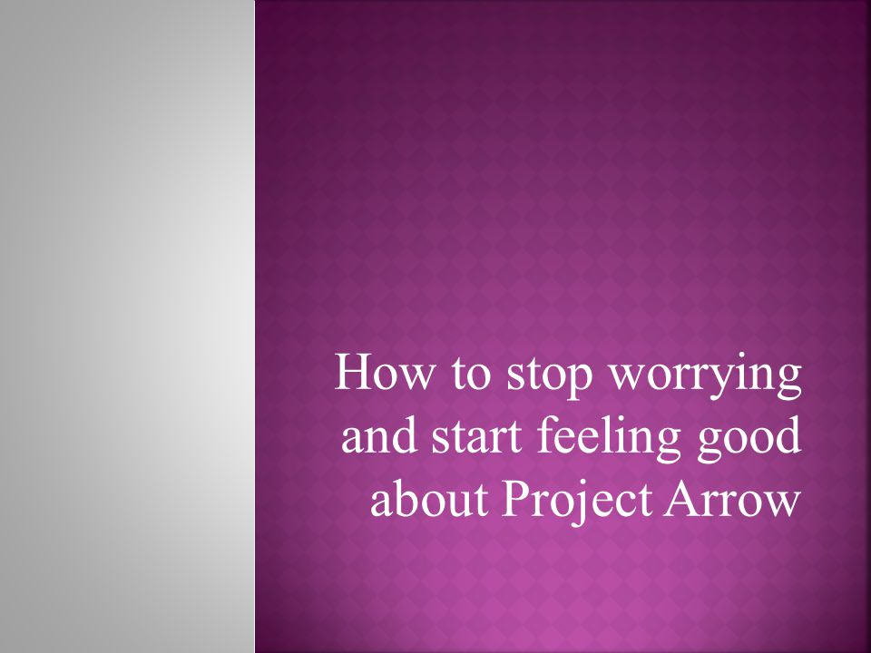 How to stop worrying and start feeling good about Project Arrow