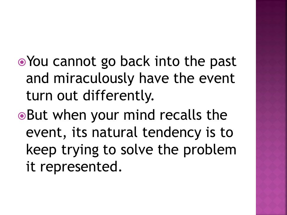  You cannot go back into the past and miraculously have the event turn out differently.