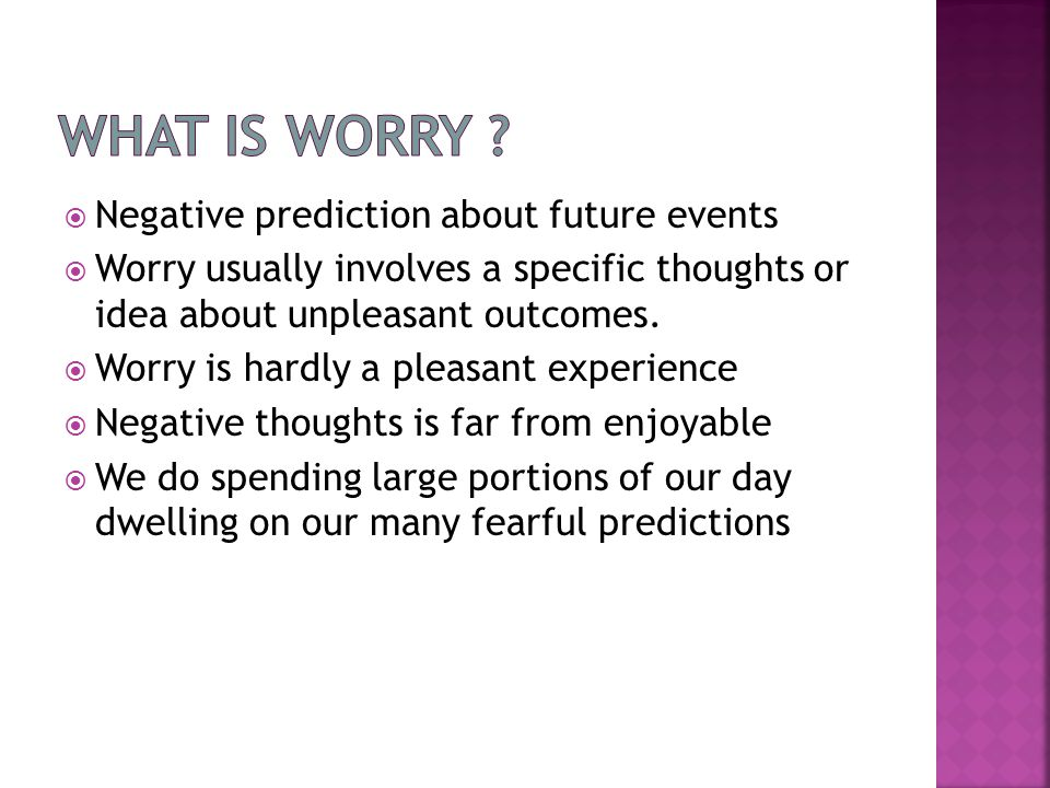  Negative prediction about future events  Worry usually involves a specific thoughts or idea about unpleasant outcomes.