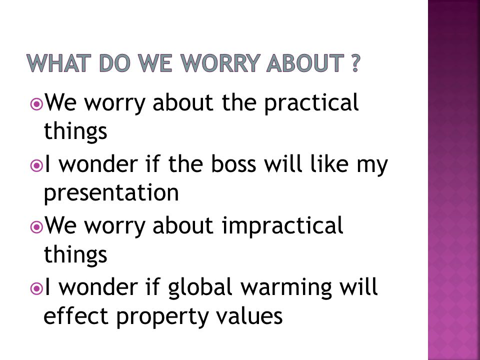  We worry about the practical things  I wonder if the boss will like my presentation  We worry about impractical things  I wonder if global warming will effect property values